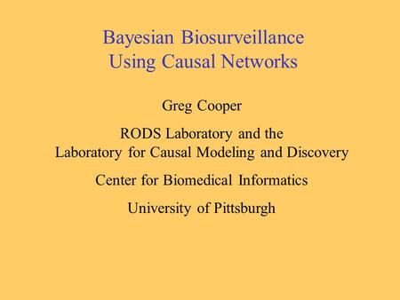Bayesian Biosurveillance Using Causal Networks Greg Cooper RODS Laboratory and the Laboratory for Causal Modeling and Discovery Center for Biomedical Informatics.