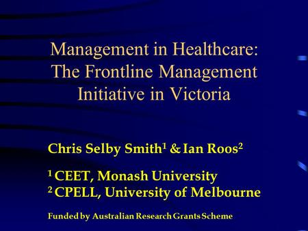 Management in Healthcare: The Frontline Management Initiative in Victoria Chris Selby Smith 1 & Ian Roos 2 1 CEET, Monash University 2 CPELL, University.