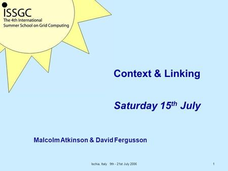 Ischia, Italy 9th - 21st July 20061 Context & Linking Saturday 15 th July Malcolm Atkinson & David Fergusson.