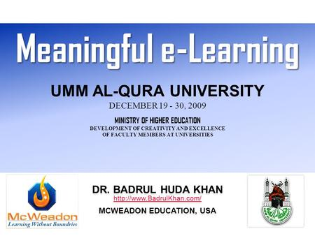 Meaningful e-Learning Meaningful e-Learning UMM AL-QURA UNIVERSITY DECEMBER 19 - 30, 2009 MINISTRY OF HIGHER EDUCATION DEVELOPMENT OF CREATIVITY AND EXCELLENCE.