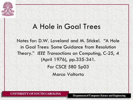 "UNIVERSITY OF SOUTH CAROLINA Department of Computer Science and Engineering A Hole in Goal Trees Notes for: D.W. Loveland and M. Stickel. ""A Hole in Goal."