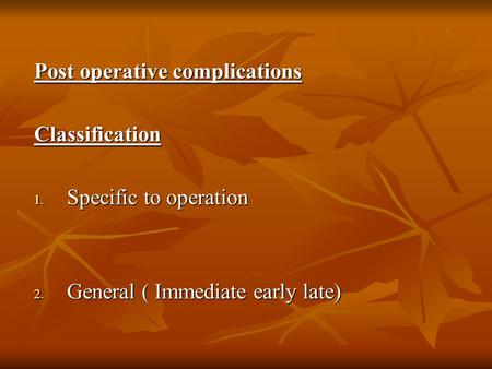 Post operative complications Classification 1. Specific to operation 2. General ( Immediate early late)