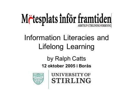 Information Literacies and Lifelong Learning by Ralph Catts 12 oktober 2005 i Borås.