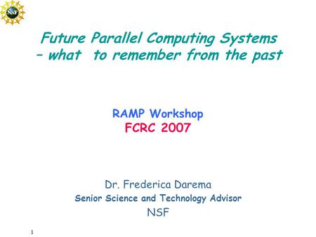 1 Dr. Frederica Darema Senior Science and Technology Advisor NSF Future Parallel Computing Systems – what to remember from the past RAMP Workshop FCRC.