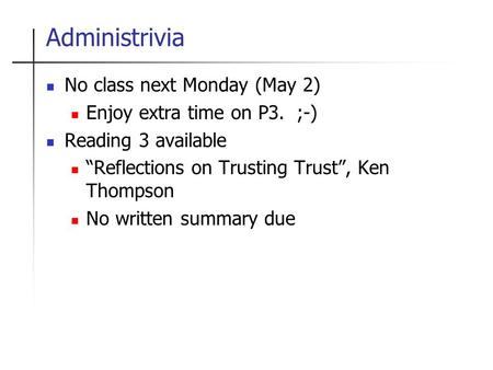 "Administrivia No class next Monday (May 2) Enjoy extra time on P3. ;-) Reading 3 available ""Reflections on Trusting Trust"", Ken Thompson No written summary."