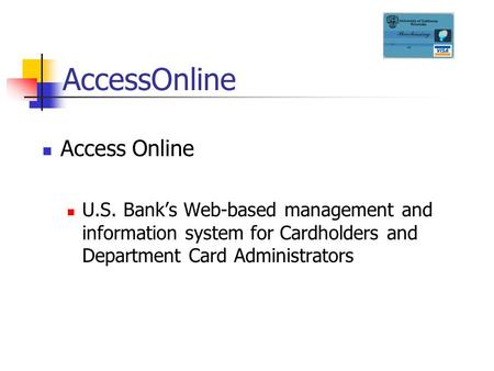 AccessOnline U.S. Bank's Web-based management and information system for Cardholders and Department Card Administrators.