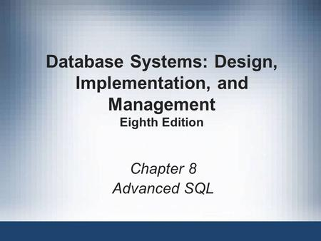 Database Systems: Design, Implementation, and Management Eighth Edition Chapter 8 Advanced SQL.