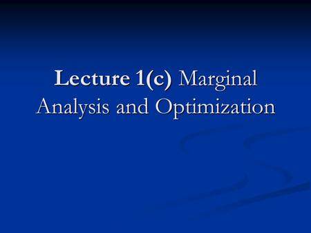 Lecture 1(c) Marginal Analysis and Optimization. Why is it important to understand the mathematics of optimization in order to understand microeconomics?