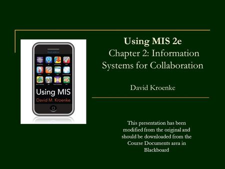 Using MIS 2e Chapter 2: Information Systems for Collaboration David Kroenke This presentation has been modified from the original and should be.