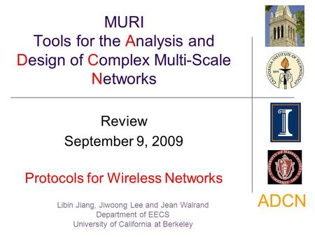 ADCN MURI Tools for the Analysis and Design of Complex Multi-Scale Networks Review September 9, 2009 Protocols for Wireless Networks Libin Jiang, Jiwoong.