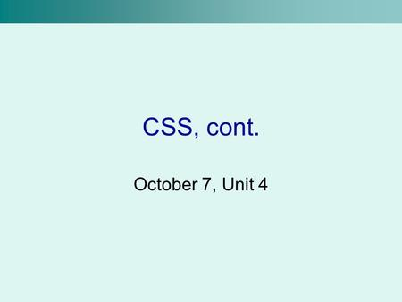 CSS, cont. October 7, Unit 4. Generic Containers Currently, we know how to modify the properties of HTML tags using style sheets But, we can only modify.