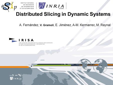 Distributed Slicing in Dynamic Systems A. Fernández, V. Gramoli, E. Jiménez, A-M. Kermarrec, M. Raynal.