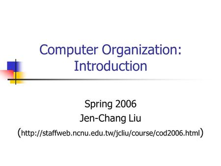 Computer Organization: Introduction Spring 2006 Jen-Chang Liu (  )