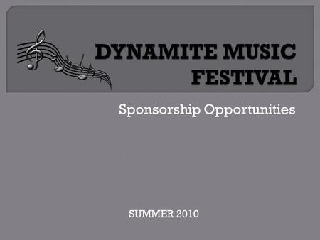 Sponsorship Opportunities SUMMER 2010.  For the past eight years, Dynamite Music Festival has been the largest non-profit charity concert festivals in.