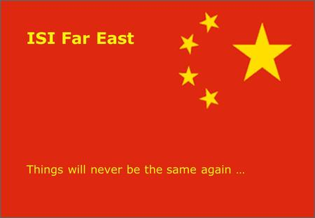 ISI Far East Things will never be the same again …