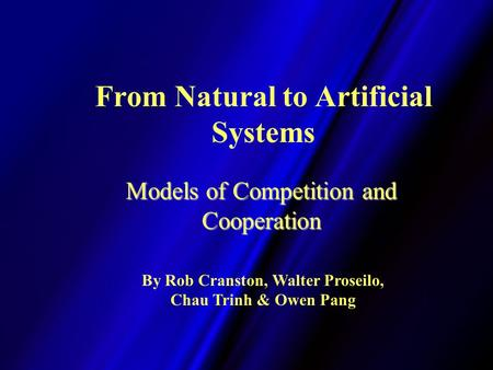 From Natural to Artificial Systems Models of Competition and Cooperation By Rob Cranston, Walter Proseilo, Chau Trinh & Owen Pang.