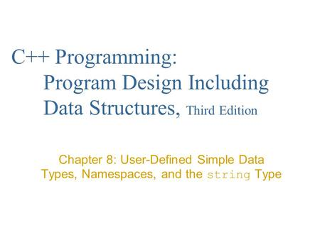 C++ Programming: Program Design Including Data Structures, Third Edition Chapter 8: User-Defined Simple Data Types, Namespaces, and the string Type.