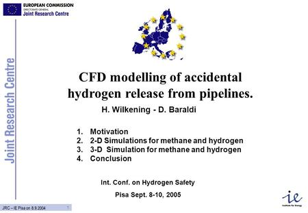 1 JRC – IE Pisa on 8.9.2004 CFD modelling of accidental hydrogen release from pipelines. H. Wilkening - D. Baraldi Int. Conf. on Hydrogen Safety Pisa Sept.