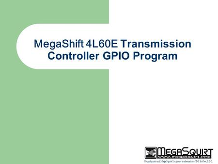 MegaSquirt and MegaSquirt Logo are trademarks of BG Soflex, LLC. MegaShift 4L60E Transmission Controller GPIO Program.