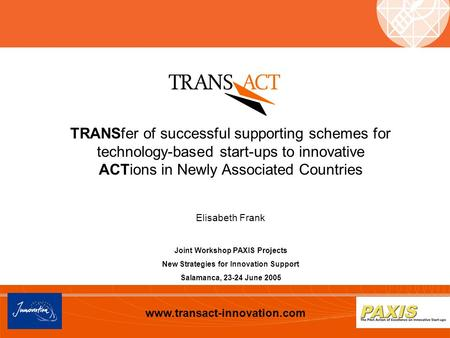 Www.transact-innovation.com TRANSfer of successful supporting schemes for technology-based start-ups to innovative ACTions in Newly Associated Countries.