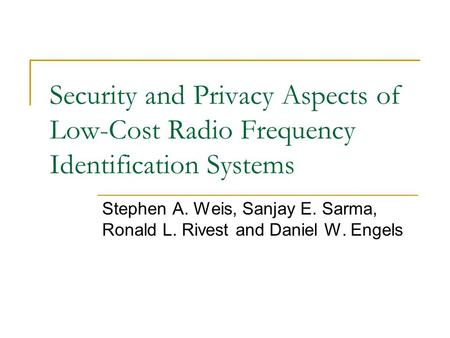 Security and Privacy Aspects of Low-Cost Radio Frequency Identification Systems Stephen A. Weis, Sanjay E. Sarma, Ronald L. Rivest and Daniel W. Engels.