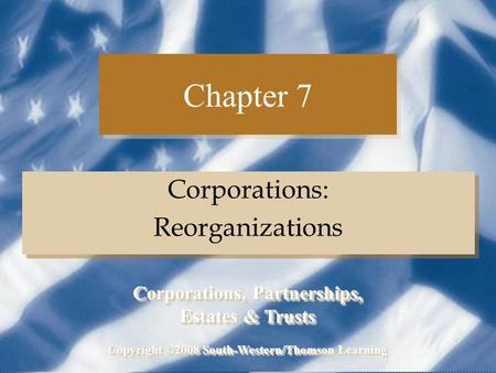Chapter 7 Corporations: Reorganizations Corporations: Reorganizations Copyright ©2008 South-Western/Thomson Learning Corporations, Partnerships, Estates.