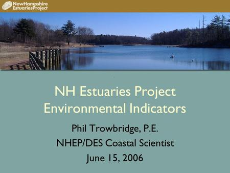 NH Estuaries Project Environmental Indicators Phil Trowbridge, P.E. NHEP/DES Coastal Scientist June 15, 2006.