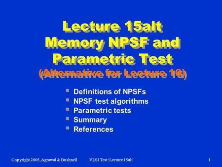Copyright 2005, Agrawal & BushnellVLSI Test: Lecture 15alt1  Definitions of NPSFs  NPSF test algorithms  Parametric tests  Summary  References Lecture.