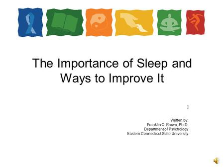 The Importance of Sleep and Ways to Improve It ] Written by: Franklin C. Brown, Ph.D. Department of Psychology Eastern Connecticut State University.