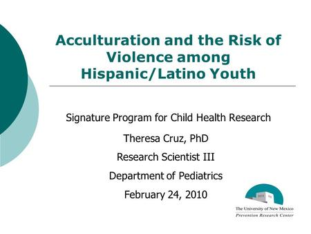 Acculturation and the Risk of Violence among Hispanic/Latino Youth Signature Program for Child Health Research Theresa Cruz, PhD Research Scientist III.