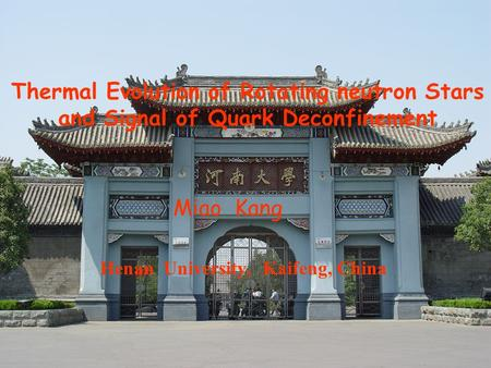 Thermal Evolution of Rotating neutron Stars and Signal of Quark Deconfinement Henan University, Kaifeng, China Miao Kang.