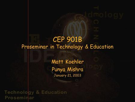 CEP 901B Proseminar in Technology & Education Matt Koehler Punya Mishra January 21, 2003.