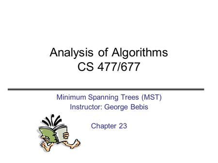 Analysis of Algorithms CS 477/677 Minimum Spanning Trees (MST) Instructor: George Bebis Chapter 23.
