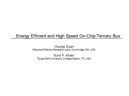 Energy Efficient and High Speed On-Chip Ternary Bus Chunjie Duan Mitsubishi Electric Research Labs, Cambridge, MA, USA Sunil P. Khatri Texas A&M University,