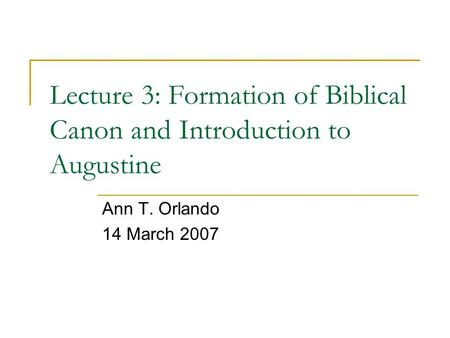 Lecture 3: Formation of Biblical Canon and Introduction to Augustine Ann T. Orlando 14 March 2007.
