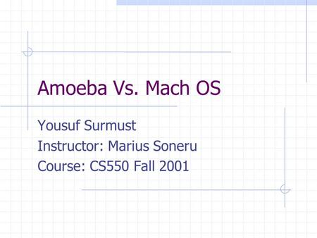 Amoeba Vs. Mach OS Yousuf Surmust Instructor: Marius Soneru Course: CS550 Fall 2001.