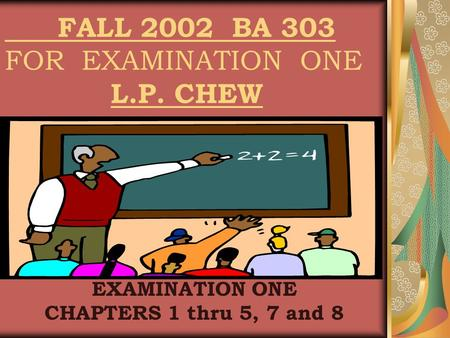 FALL 2002 BA 303 FOR EXAMINATION ONE L.P. CHEW EXAMINATION ONE CHAPTERS 1 thru 5, 7 and 8.