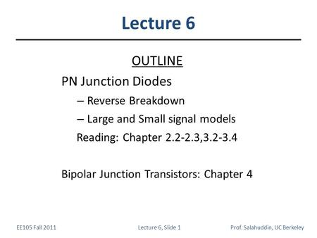 EE105 Fall 2011Lecture 6, Slide 1Prof. Salahuddin, UC Berkeley Lecture 6 OUTLINE PN Junction Diodes – Reverse Breakdown – Large and Small signal models.