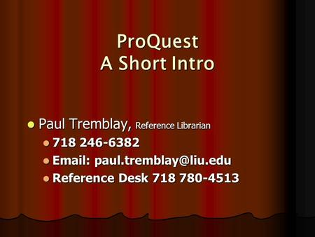 ProQuest A Short Intro Paul Tremblay, Reference Librarian Paul Tremblay, Reference Librarian 718 246-6382 718 246-6382