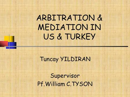 ARBITRATION & MEDIATION IN US & TURKEY Tuncay YILDIRAN Supervisor Pf.William C.TYSON.