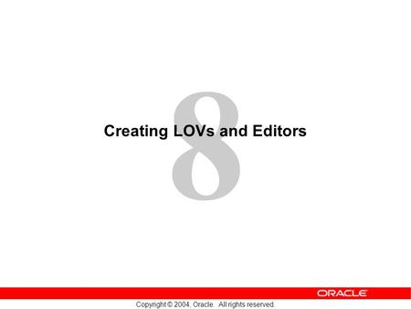 8 Copyright © 2004, Oracle. All rights reserved. Creating LOVs and Editors.