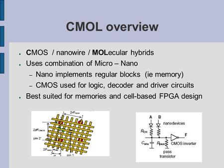 CMOL overview ● CMOS / nanowire / MOLecular hybrids ● Uses combination of Micro – Nano – Nano implements regular blocks (ie memory) – CMOS used for logic,