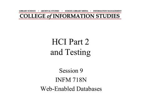 HCI Part 2 and Testing Session 9 INFM 718N Web-Enabled Databases.