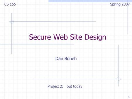 1 Secure Web Site Design Dan Boneh CS 155 Spring 2007 Project 2: out today.