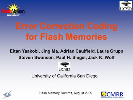 1 Error Correction Coding for Flash Memories Eitan Yaakobi, Jing Ma, Adrian Caulfield, Laura Grupp Steven Swanson, Paul H. Siegel, Jack K. Wolf Flash Memory.