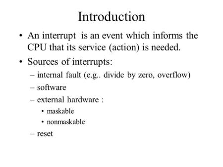 Introduction An interrupt is an event which informs the CPU that its service (action) is needed. Sources of interrupts: –internal fault (e.g.. divide by.