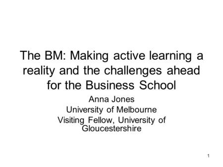1 The BM: Making active learning a reality and the challenges ahead for the Business School Anna Jones University of Melbourne Visiting Fellow, University.