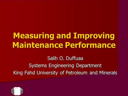 Measuring and Improving Maintenance Performance Salih O. Duffuaa Systems Engineering Department King Fahd University of Petroleum and Minerals.