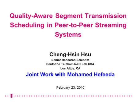 Quality-Aware Segment Transmission Scheduling in Peer-to-Peer Streaming Systems Cheng-Hsin Hsu Senior Research Scientist Deutsche Telekom R&D Lab USA Los.
