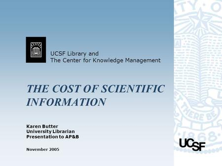 UCSF Library and The Center for Knowledge Management November 2005 THE COST OF SCIENTIFIC INFORMATION Karen Butter University Librarian Presentation to.